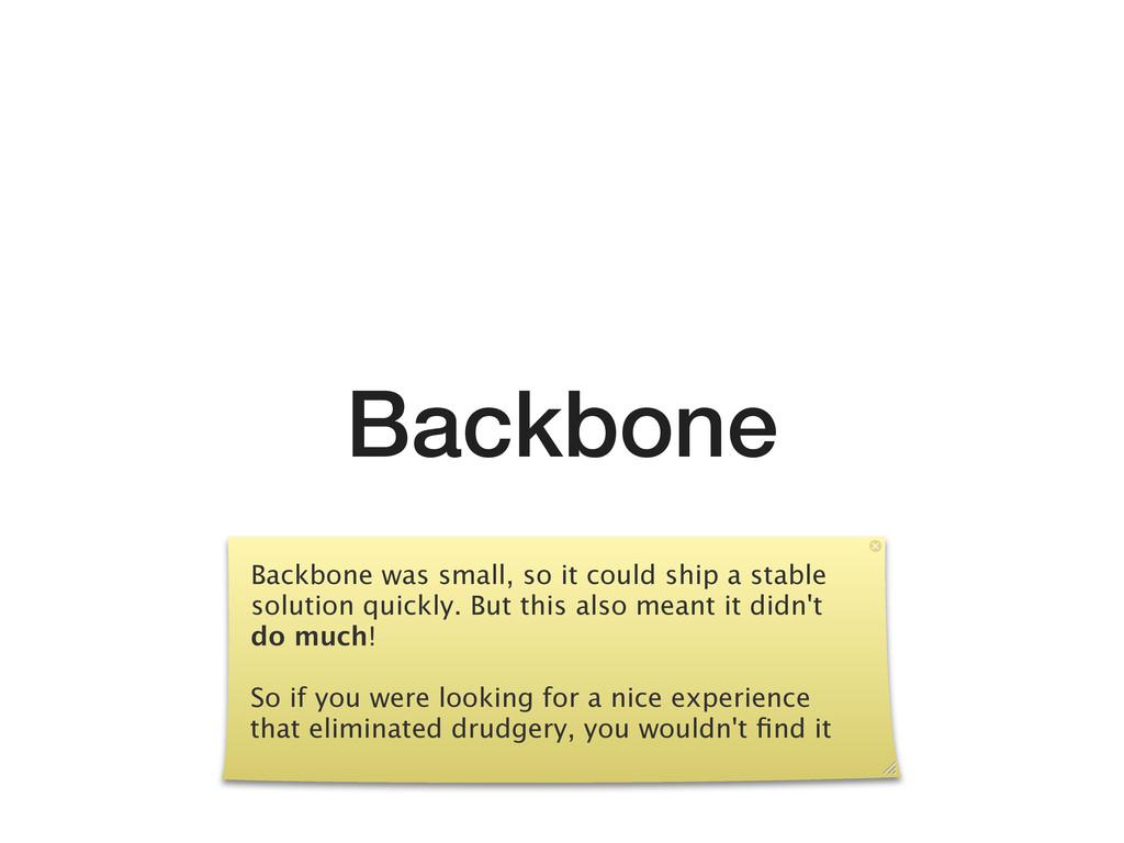 Backbone Backbone was small, so it could ship a...