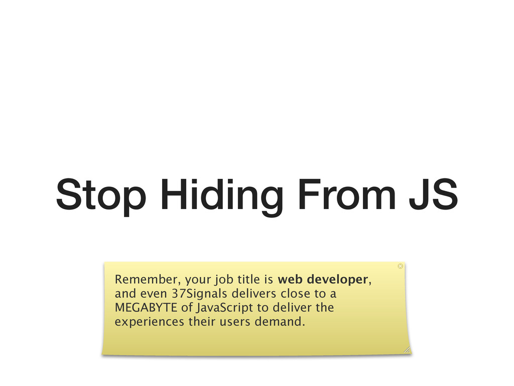 Stop Hiding From JS Remember, your job title is...