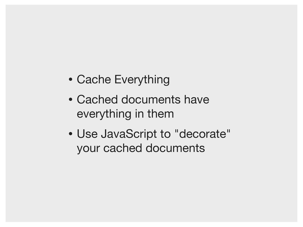 • Cache Everything • Cached documents have ever...