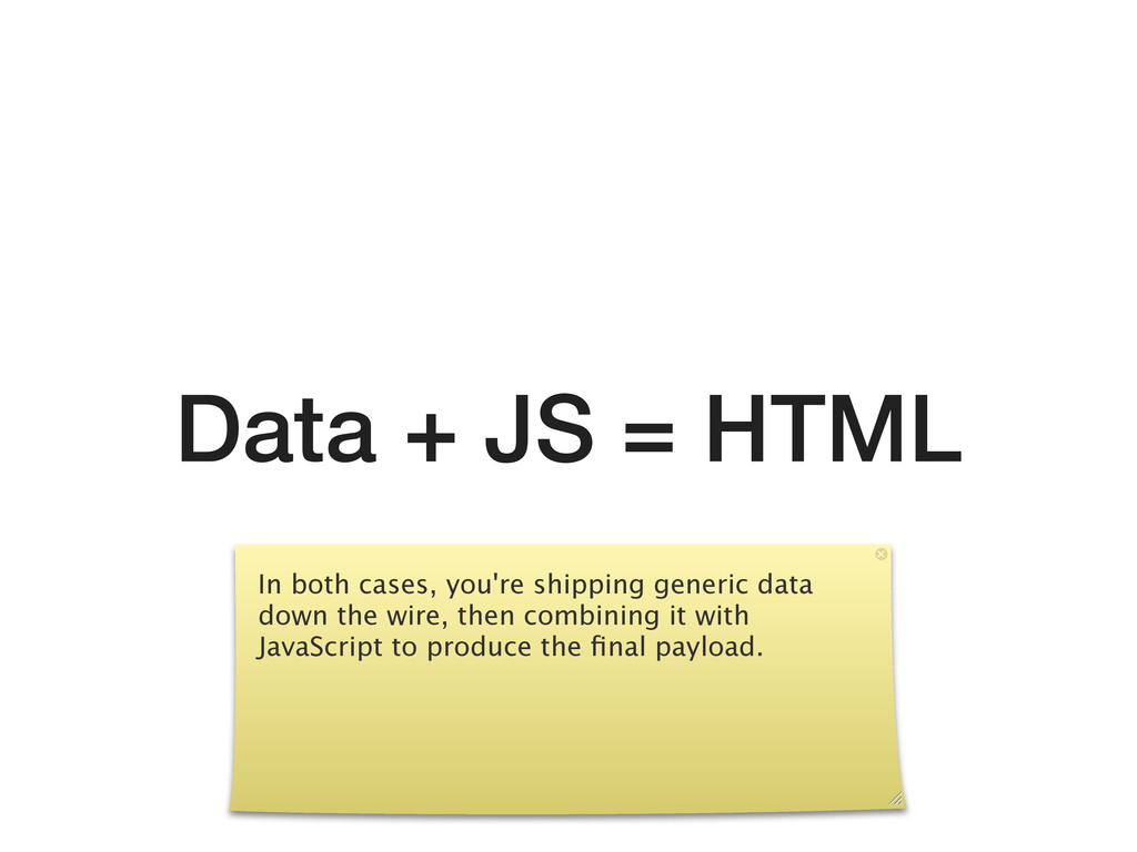 Data + JS = HTML In both cases, you're shipping...