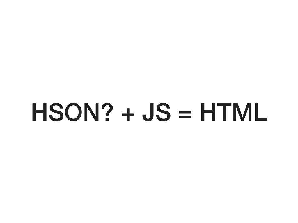 HSON? + JS = HTML