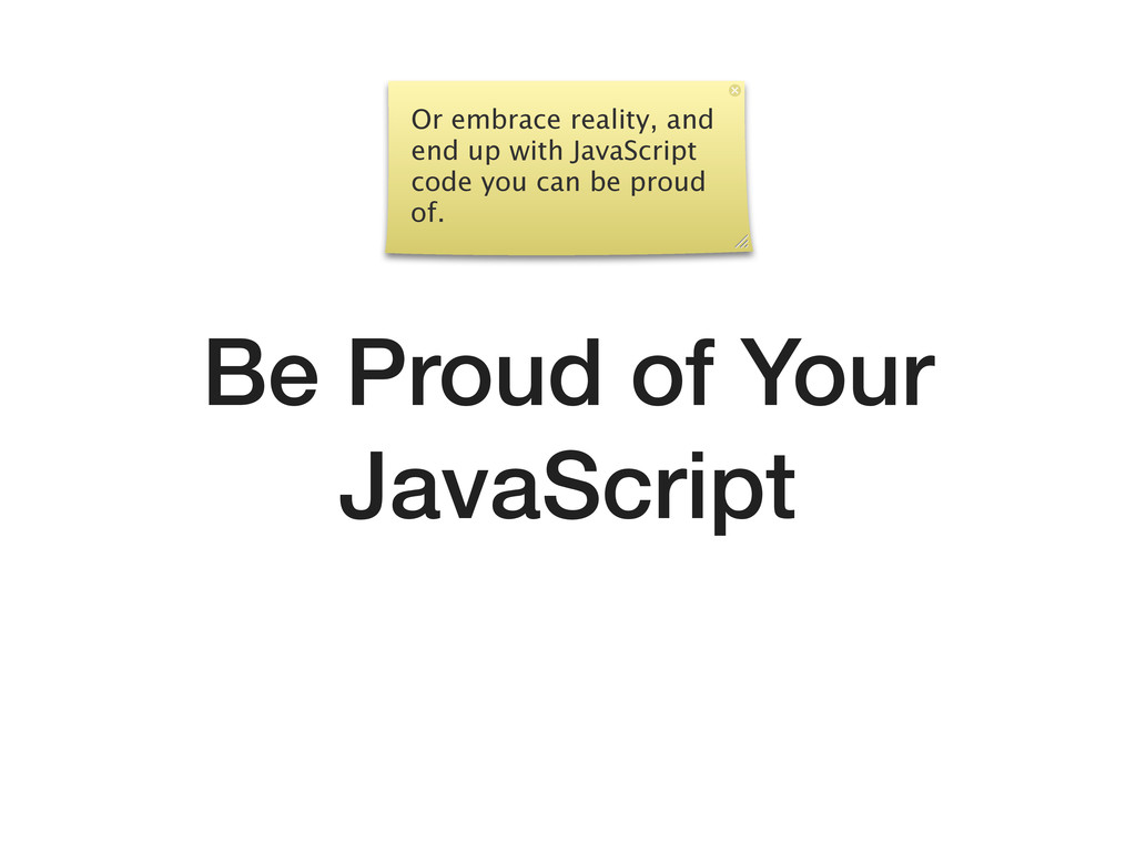 Be Proud of Your JavaScript Or embrace reality,...