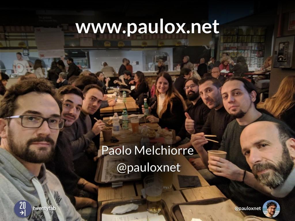 @pauloxnet www.paulox.net Paolo Melchiorre @pau...