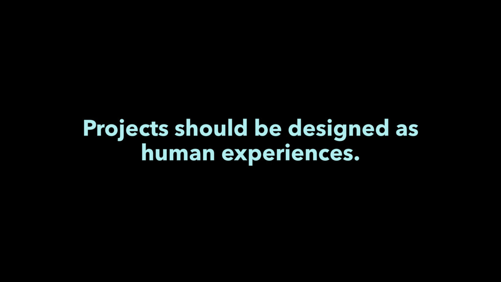 Projects should be designed as human experience...