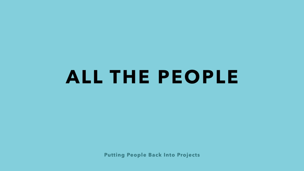 Putting People Back Into Projects ALL THE PEOPLE