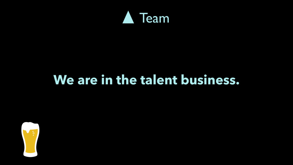 We are in the talent business. Team