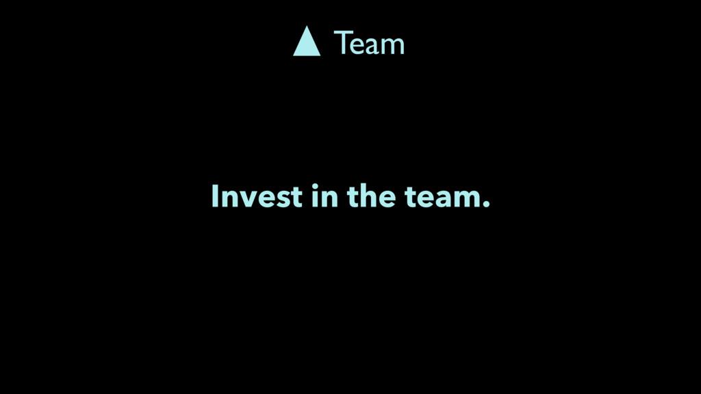 Invest in the team. Team