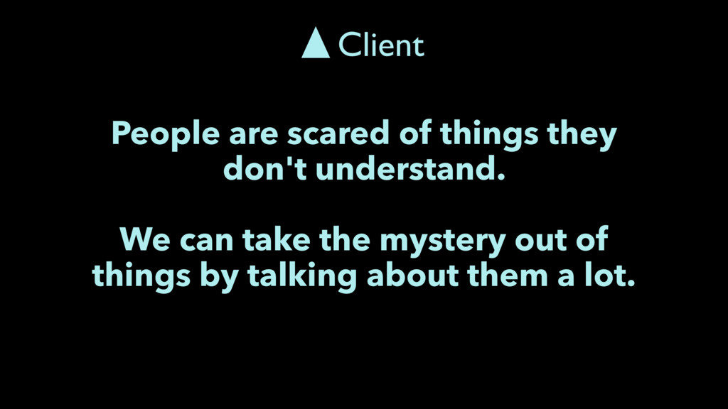 People are scared of things they don't understa...