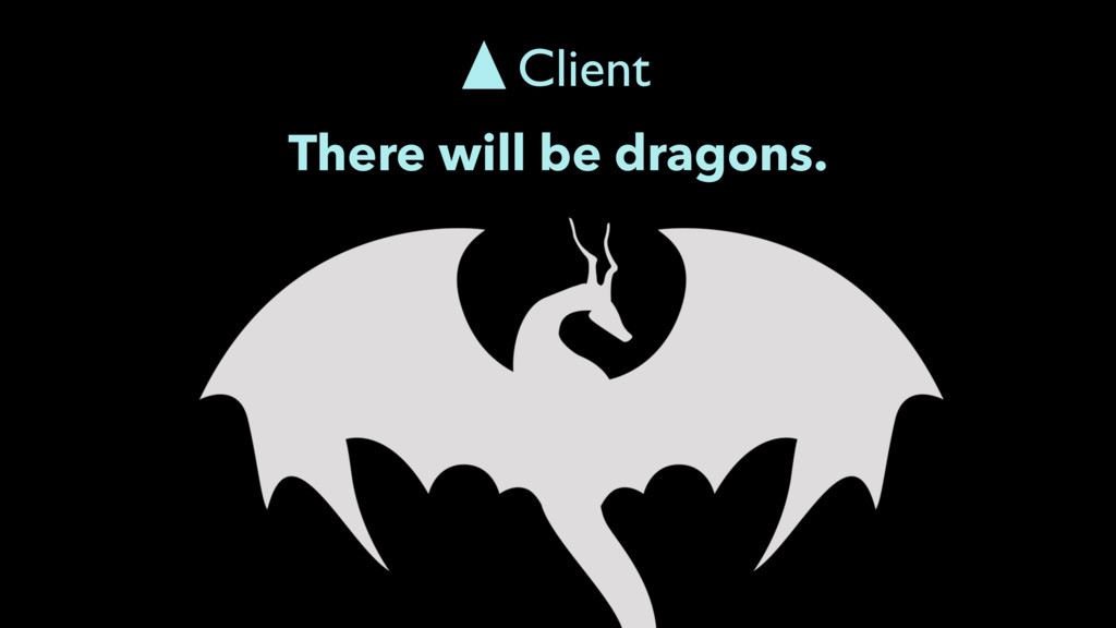 There will be dragons. Client