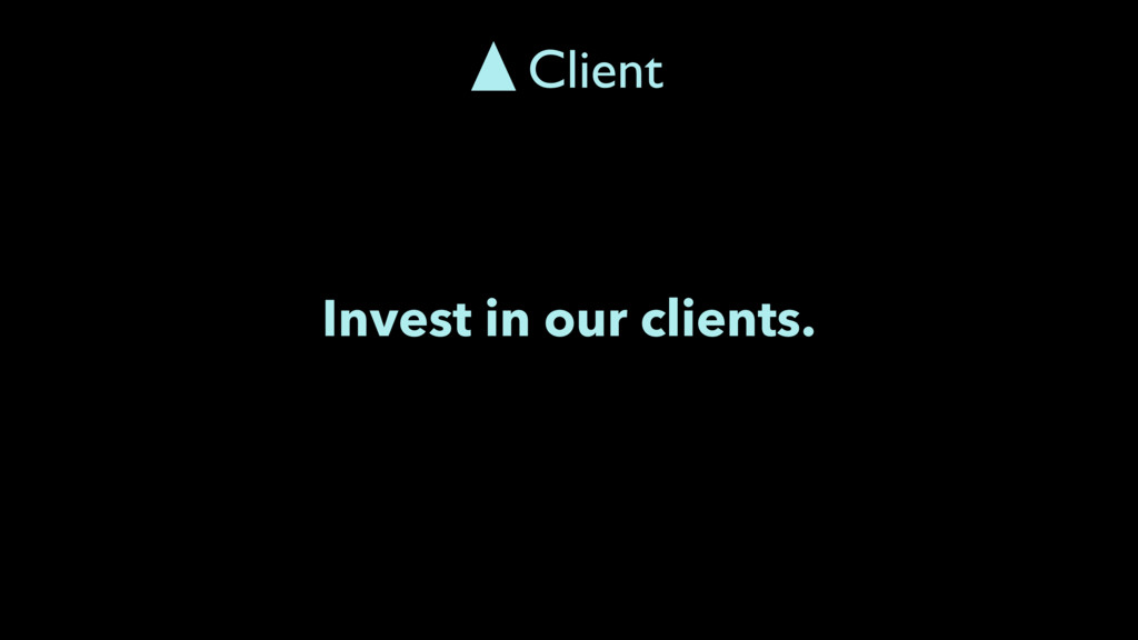Invest in our clients. Client