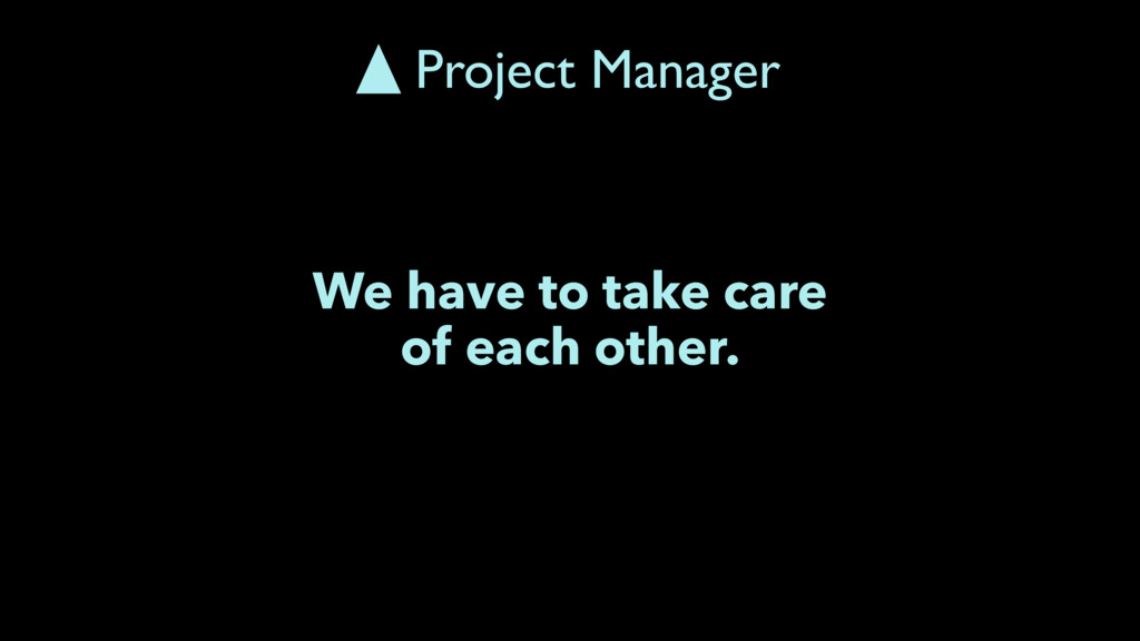 We have to take care of each other. Project Man...
