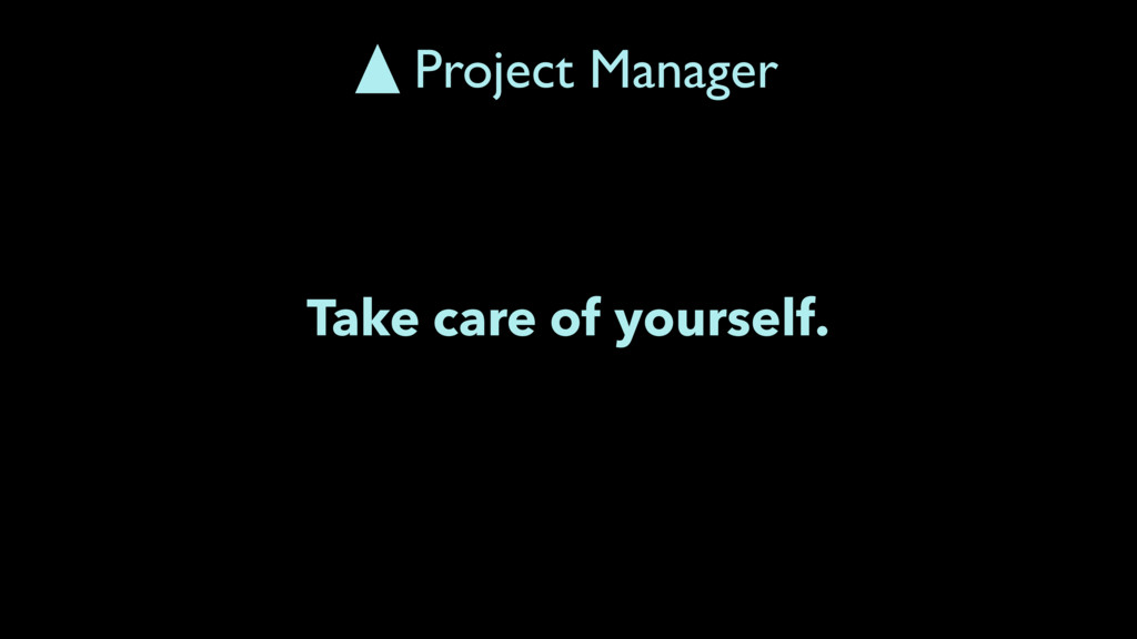 Take care of yourself. Project Manager