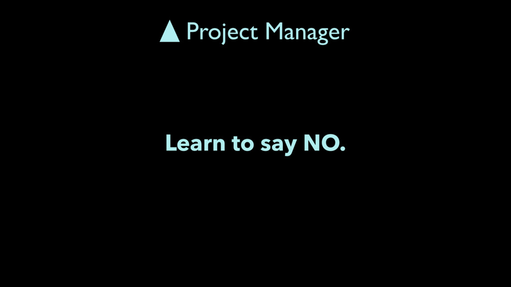 Learn to say NO. Project Manager