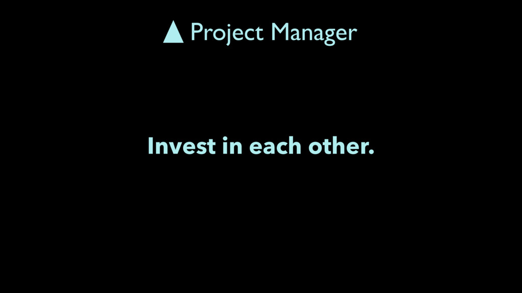 Invest in each other. Project Manager