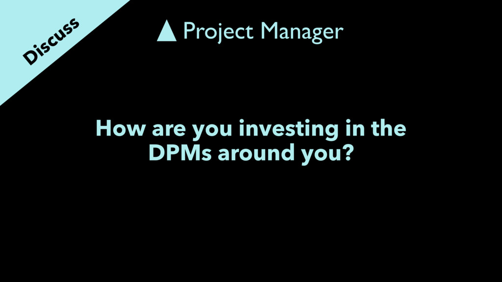 How are you investing in the DPMs around you? D...
