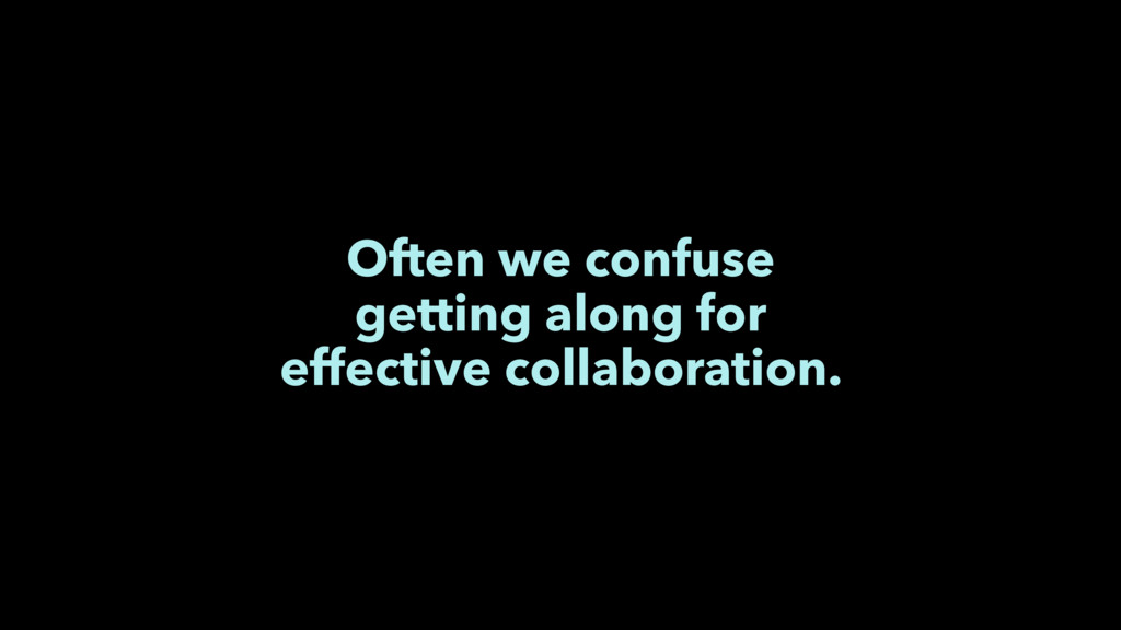 Often we confuse getting along for effective co...