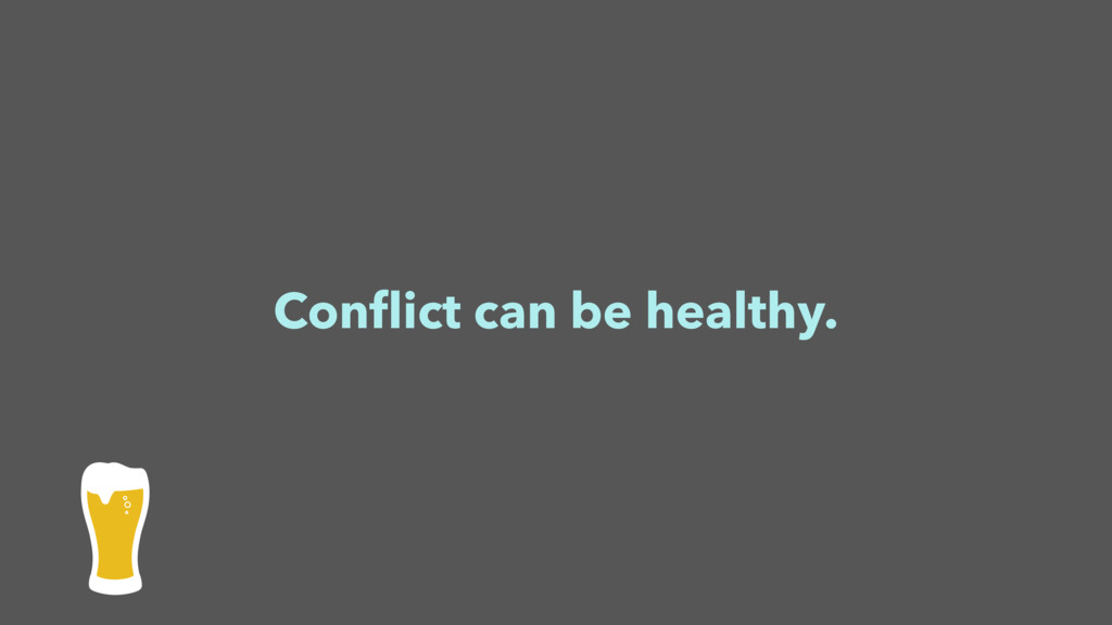 Conflict can be healthy.