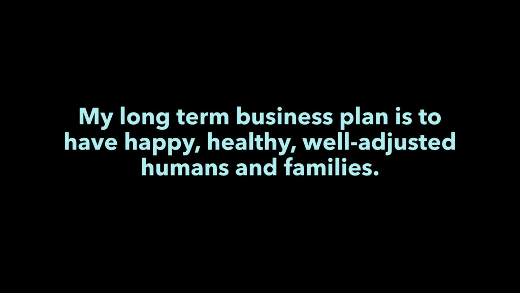 My long term business plan is to have happy, he...