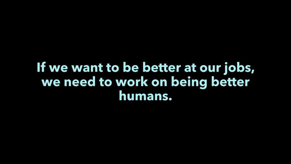 If we want to be better at our jobs, we need to...