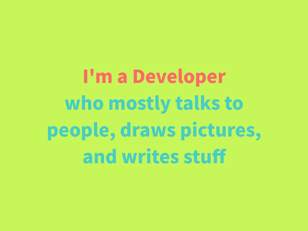 I'm a Developer who mostly talks to people, dra...