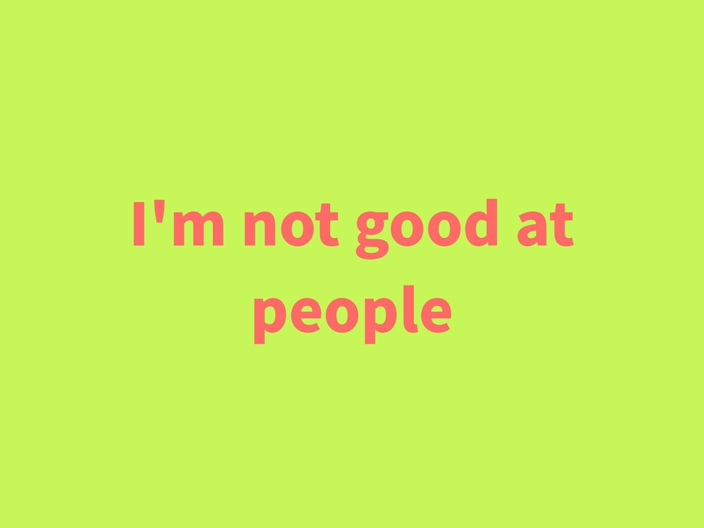 I'm not good at people