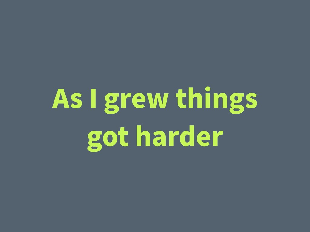 As I grew things got harder