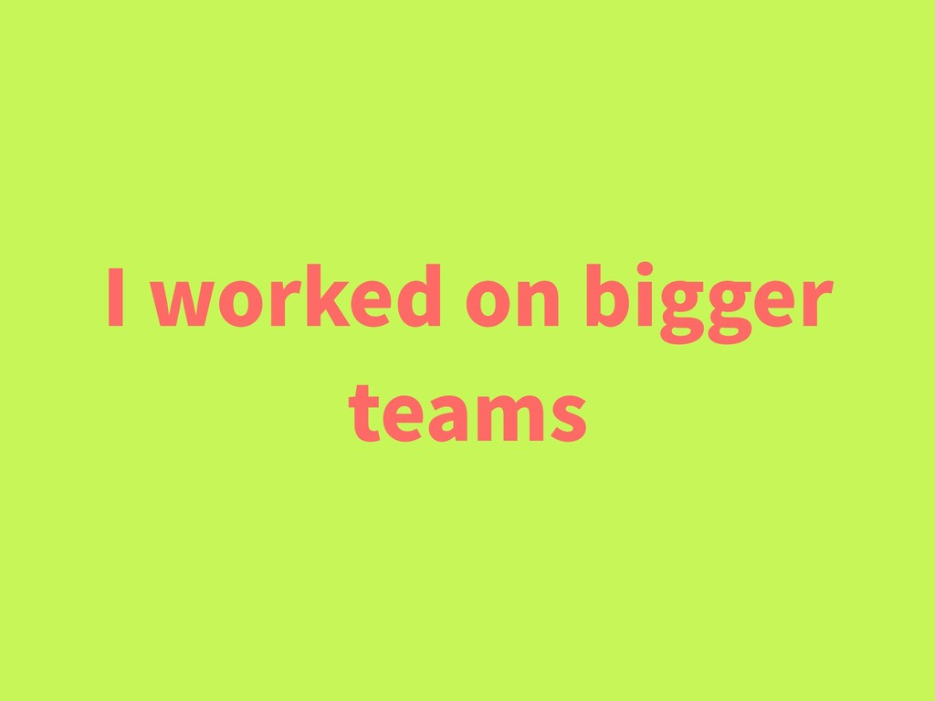 I worked on bigger teams