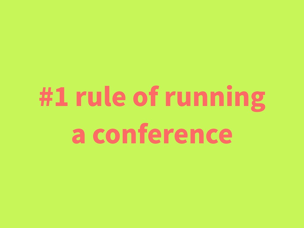 #1 rule of running a conference