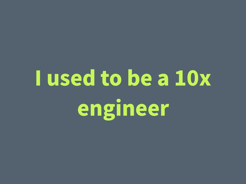 I used to be a 10x engineer