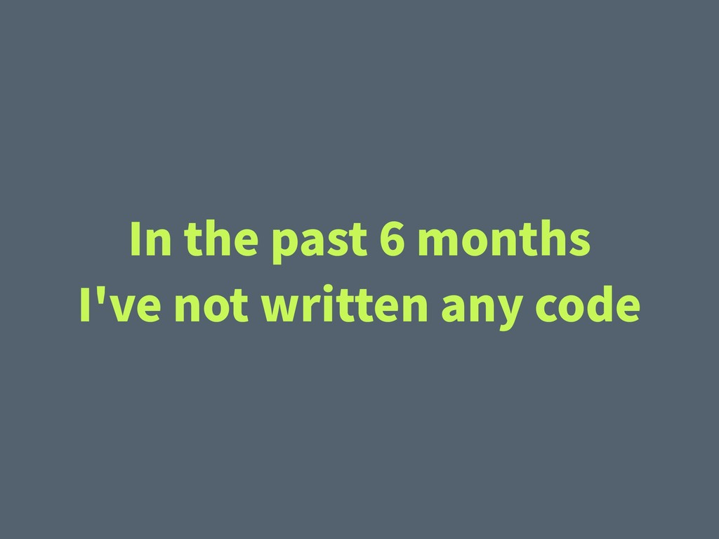 In the past 6 months I've not written any code