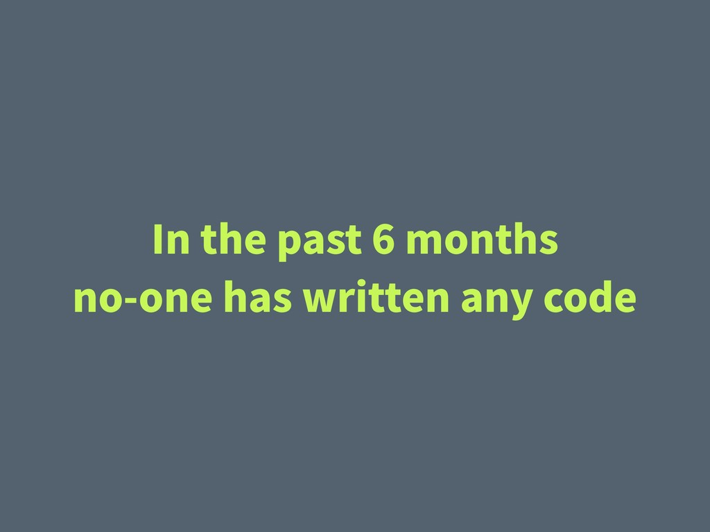 In the past 6 months no-one has written any code
