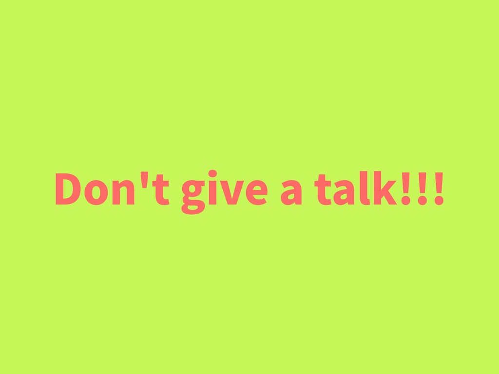 Don't give a talk!!!