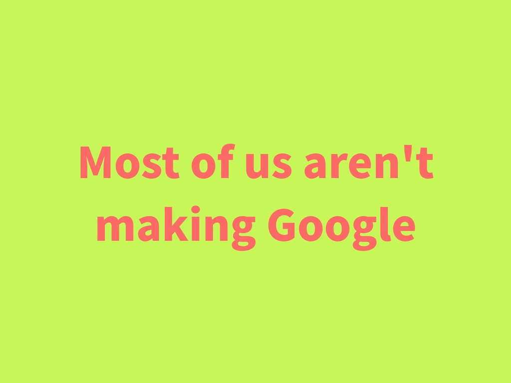 Most of us aren't making Google