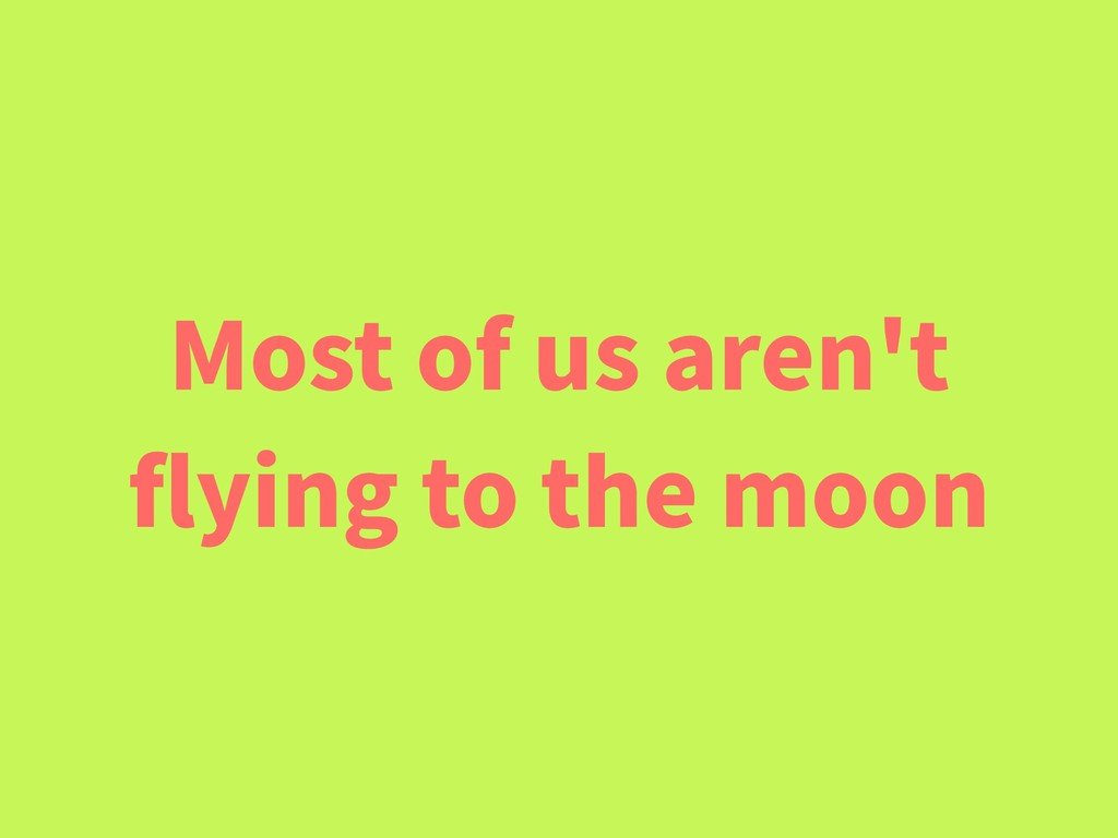 Most of us aren't flying to the moon
