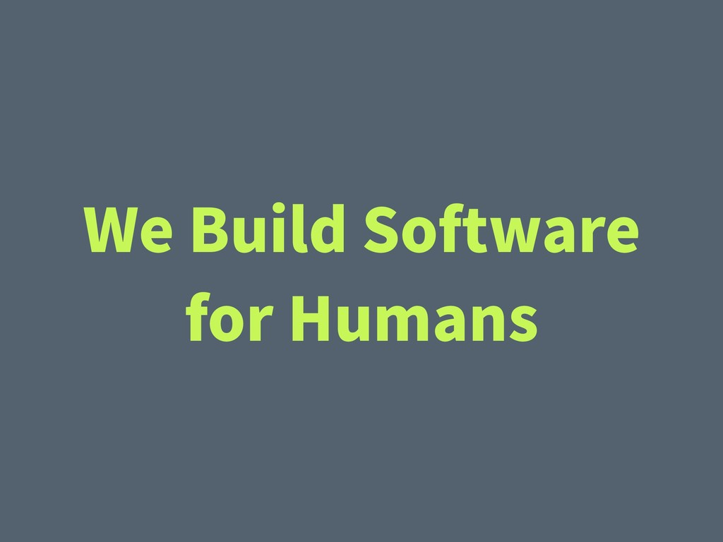 We Build Software for Humans