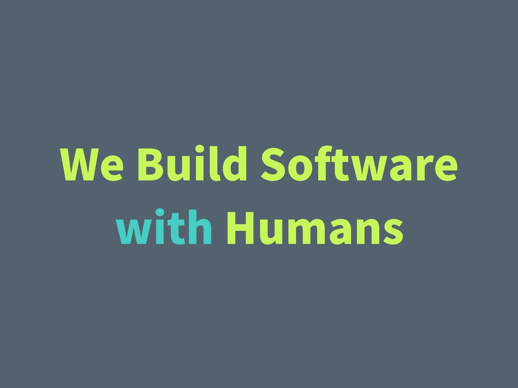 We Build Software with Humans