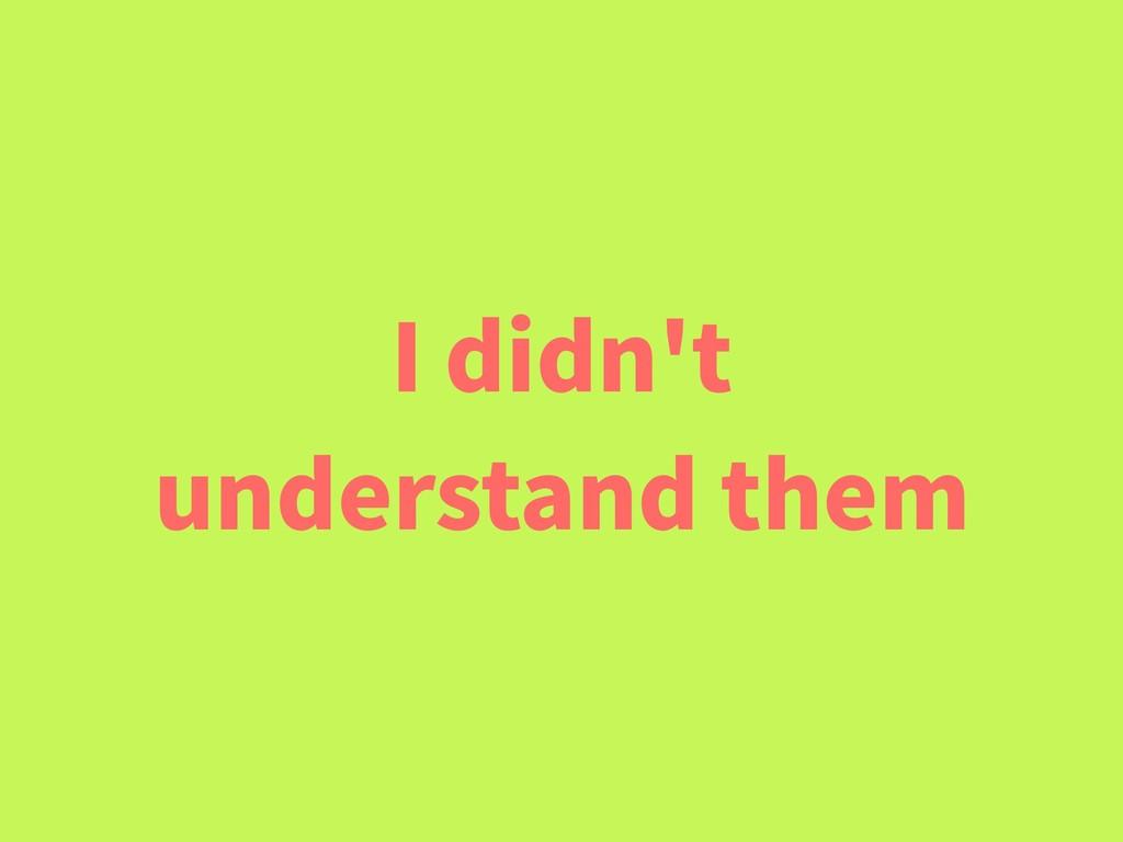 I didn't understand them