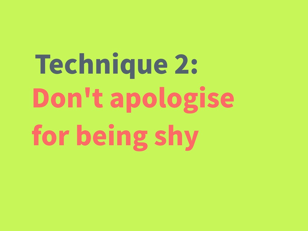 Don't apologise for being shy Technique 2: