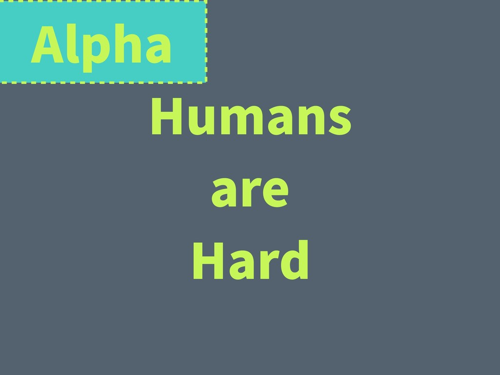 Humans are Hard Alpha
