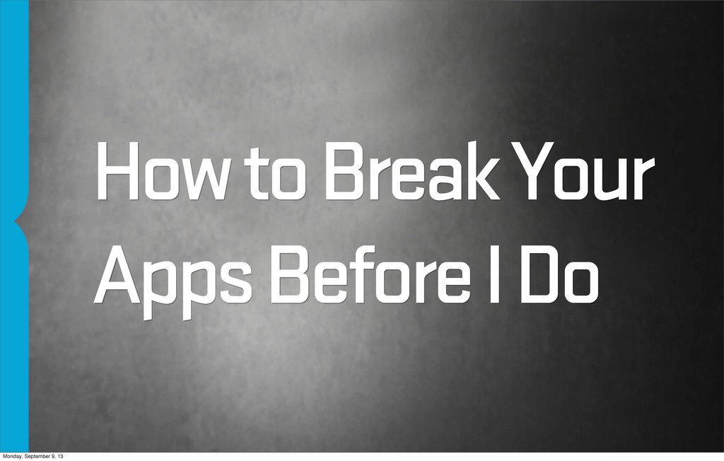 How to Break Your Apps Before I Do Monday, Sept...