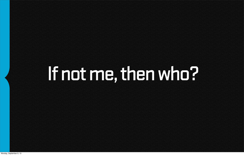 If not me, then who? Monday, September 9, 13
