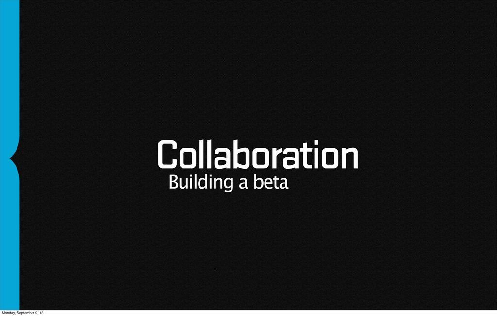 Collaboration Building a beta Monday, September...