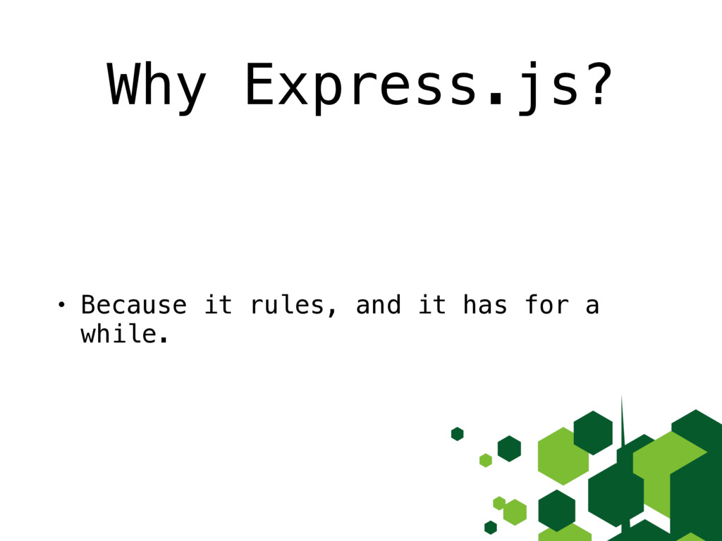 Why Express.js? • Because it rules, and it has ...