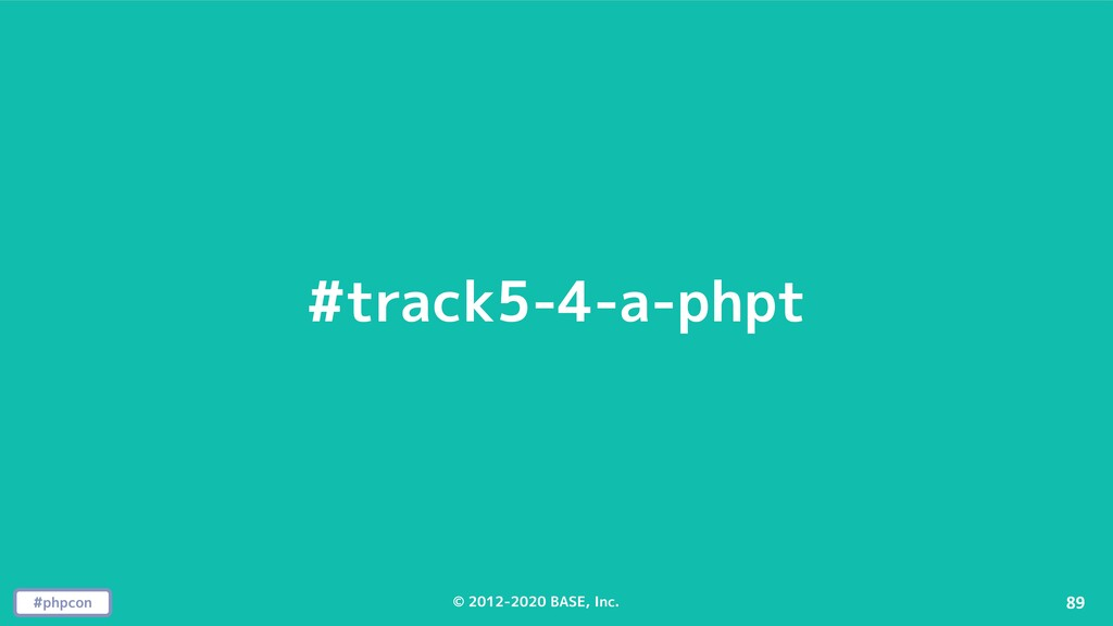 #phpcon © 2012-2020 BASE, Inc. 89 #track5-4-a-p...