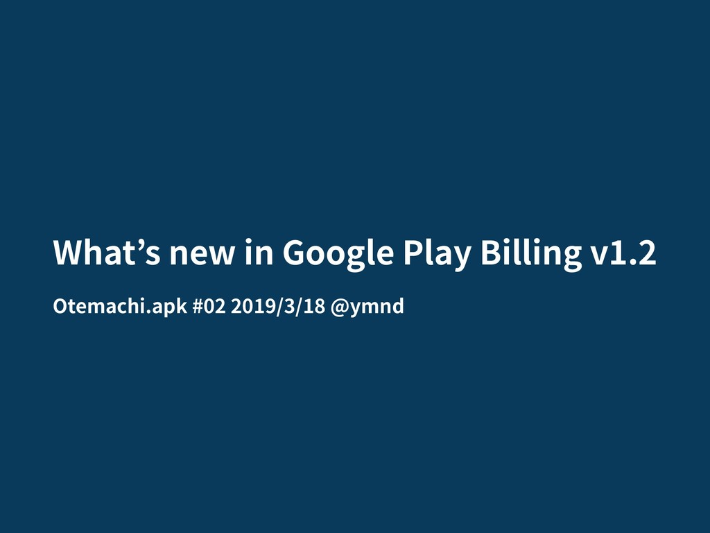 What s new in Google Play Billing v1.2 Otemachi...