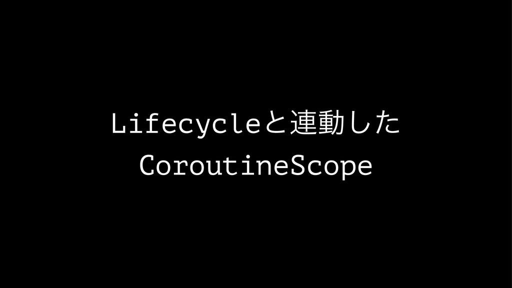 Lifecycleͱ࿈ಈͨ͠ CoroutineScope