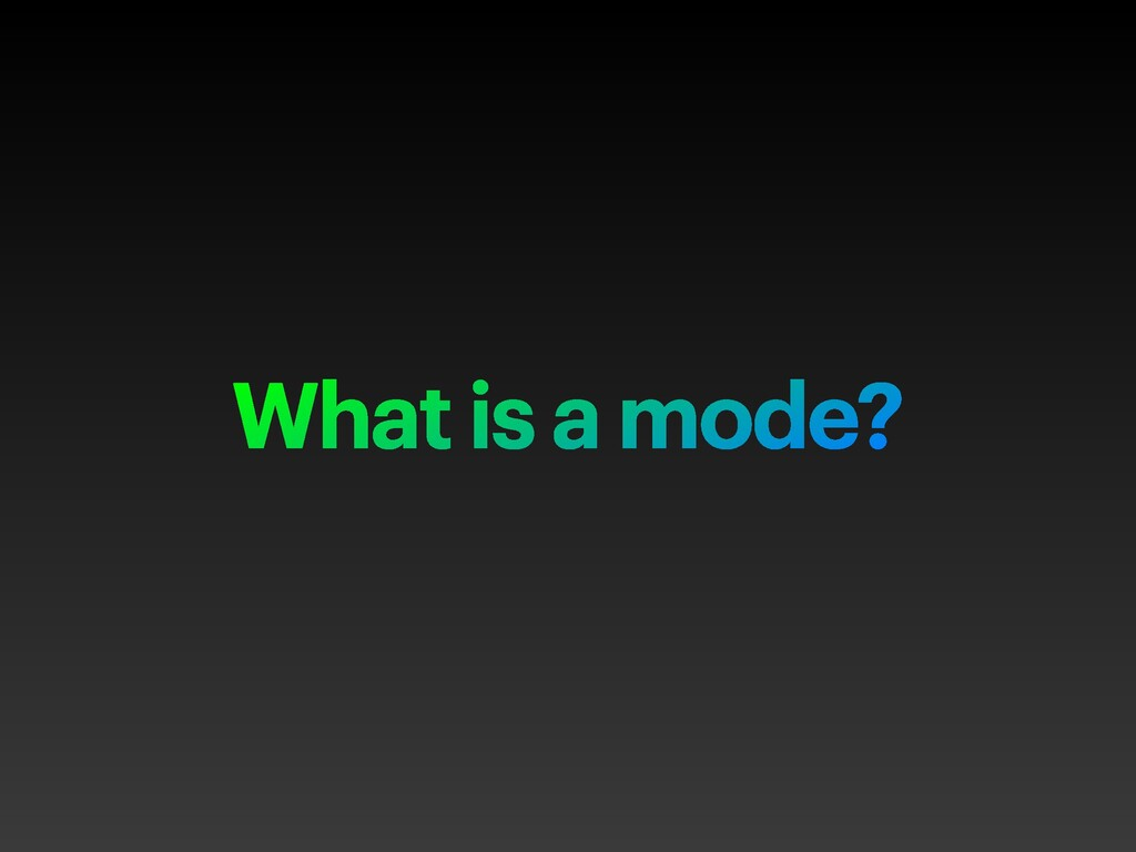 What is a mode?
