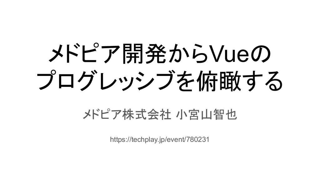 メドピア開発からVueの プログレッシブを俯瞰する メドピア株式会社 小宮山智也 https:...