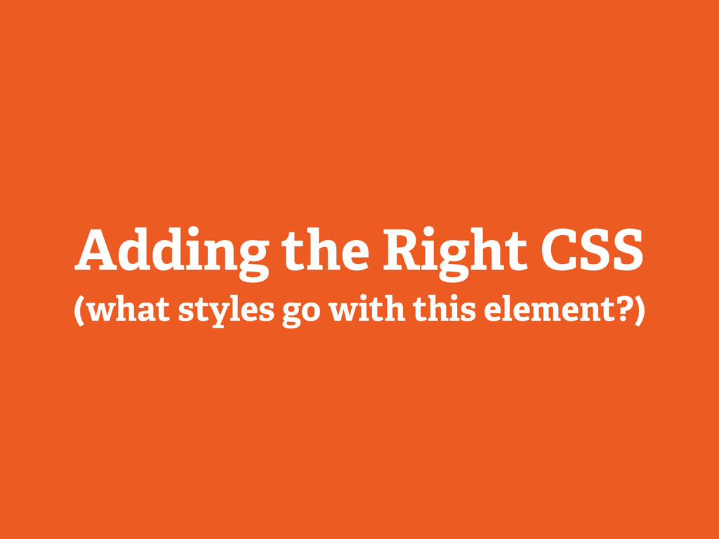 Adding the Right CSS (what styles go with this ...