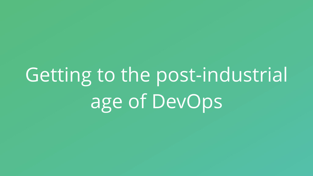 Getting to the post-industrial age of DevOps